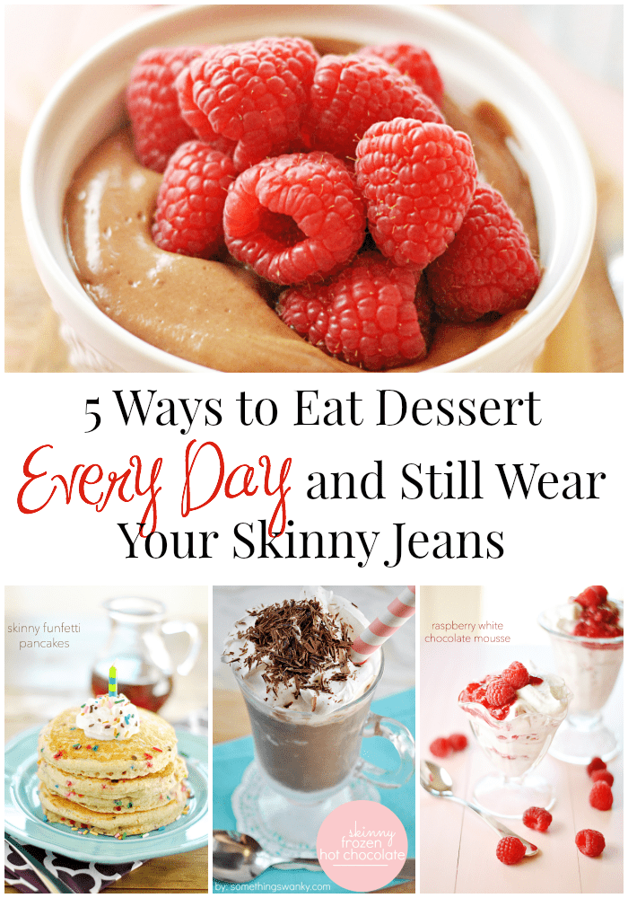 5 Ways to eat dessert every day and still wear your skinny jeans!